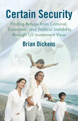 Certain Security: Finding Refuge from Criminal, Economic, and Political Instability Through Us Investment Visas - Dickens, Brian