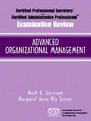 Certified Administrative Professional Examination Review for Advanced Organizational Management - Garrison, Mark D, and Bly Turner, Margaret Anne