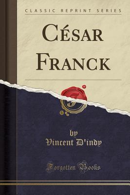 Cesar Franck (Classic Reprint) - D'Indy, Vincent