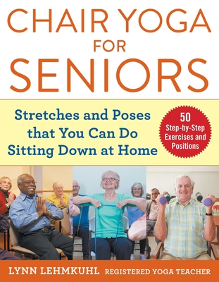 Chair Yoga for Seniors: Stretches and Poses that You Can Do Sitting Down at Home - Lehmkuhl, Lynn
