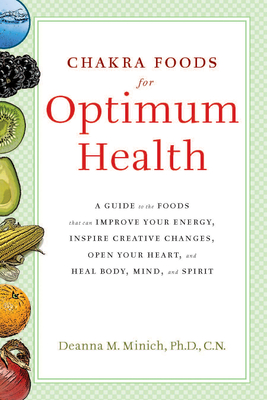 Chakra Foods for Optimum Health: A Guide to the Foods That Can Improve Your Energy, Inspire Creative Changes, Open Your Heart, and Heal Body, Mind, and Spirit - Minich Phd Cn, Deanna M