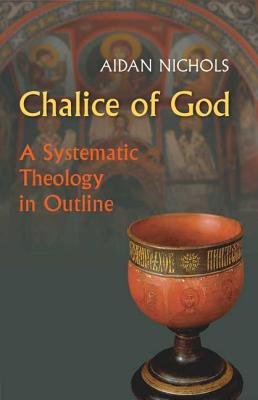 Chalice of God: A Systematic Theology in Outline - Nichols, Aidan
