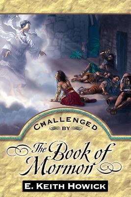 Challenged by the Book of Mormon - Howick, E Keith, Jr.