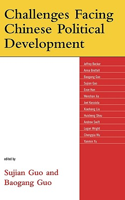 Challenges Facing Chinese Political Development - Guo, Sujian (Editor), and Guo, Baogang (Editor), and Shou, Huisheng (Contributions by)