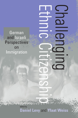 Challenging Ethnic Citizenship: German and Israeli Perspectives on Immigration - Levy, Daniel (Editor), and Weiss, Yfaat (Editor)
