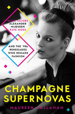 Champagne Supernovas: Kate Moss, Marc Jacobs, Alexander McQueen, and the90s Renegades Who Remade Fashion - Callahan, Maureen