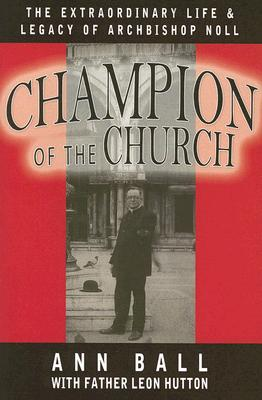 Champion of the Church: The Extraordinary Life & Legacy of Archbishop Noll - Ball, Ann, and Hutton, Leon