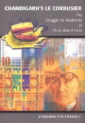 Chandigarh's Le Corbusier: The Struggle for Modernity in Postcolonial India - Prakash, Vikramaditya