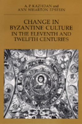 Change in Byzantine Culture in the Eleventh and Twelfth Centuries - Kazhdan, A P, and Epstein, Ann Wharton
