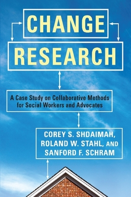 Change Research: A Case Study on Collaborative Methods for Social Workers and Advocates - Shdaimah, Corey S., and Stahl, Roland W., and Schram, Sanford F.