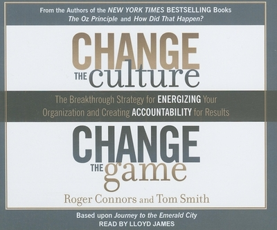 Change the Culture, Change the Game: The Breakthrough Strategy for Energizing Your Organization and Creating Accountability for Results - Connors, Roger, and Smith, Tom, Dr., and James, Lloyd (Narrator)