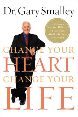 Change Your Heart, Change Your Life - Smalley, Gary, Dr.