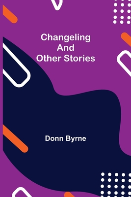 Changeling and Other Stories - Byrne, Donn