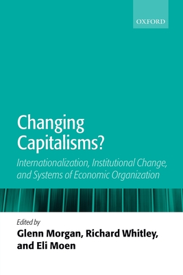 Changing Capitalisms?: Internationalism, Institutional Change, and Systems of Economic Organization - Morgan, Glenn (Editor), and Whitley, Richard (Editor), and Moen, Eli (Editor)