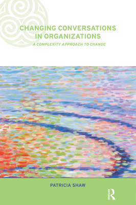 Changing Conversations in Organizations: A Complexity Approach to Change - Shaw, Patricia, and Shaw, Dr Patricia