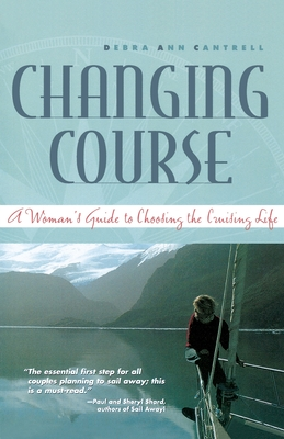 Changing Course: A Woman's Guide to Choosing the Cruising Life - Cantrell, Debra Ann