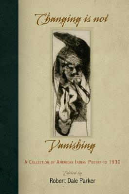 Changing Is Not Vanishing: A Collection of American Indian Poetry to 1930 - Parker, Robert Dale, Professor (Editor)