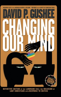 Changing Our Mind: Definitive 3rd Edition of the Landmark Call for Inclusion of LGBTQ Christians with Response to Critics - Gushee, David P, and McLaren, Brian D (Foreword by), and Tickle, Phyllis (Preface by)