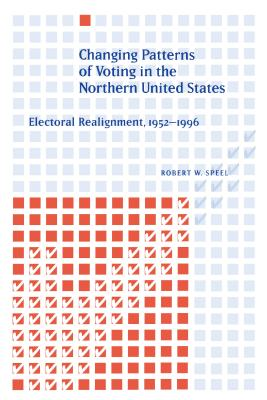 Changing Patterns of Voting in the Northern United States: Electoral Realignment, 1952-1996 - Speel, Robert W