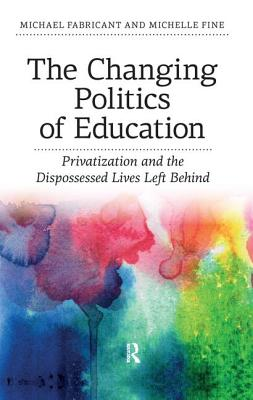 Changing Politics of Education: Privatization and the Dispossessed Lives Left Behind - Fabricant, Michael, Dr., and Fine, Michelle