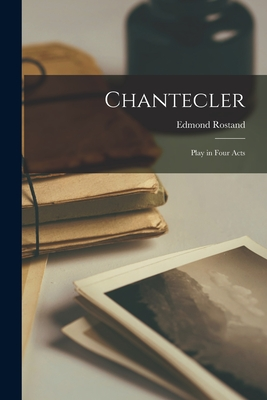 Chantecler: Play in Four Acts - Rostand, Edmond 1868-1918