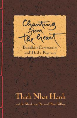 Chanting from the Heart: Buddhist Ceremonies and Daily Practices - Hanh, Thich Nhat, and Monks and Nuns of Plum Village (Compiled by)