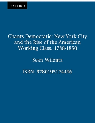 Chants Democratic: New York City and the Rise of the American Working Class, 1788-1850 - Wilentz, Sean