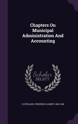 Chapters on Municipal Administration and Accounting - Cleveland, Frederick Albert 1865-1946 (Creator)
