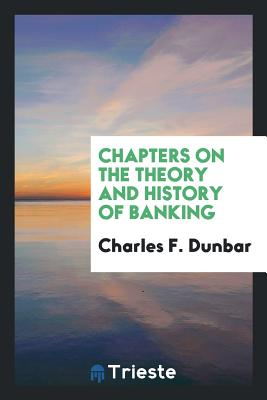 Chapters on the Theory and History of Banking - Dunbar, Charles F