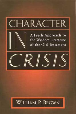 Character in Crisis: A Fresh Approach to the Wisdom Literature of the Old Testament - Brown, William