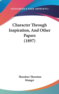Character Through Inspiration, and Other Papers (1897) - Munger, Theodore Thornton
