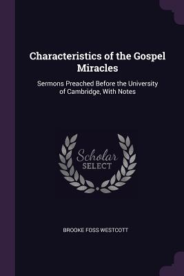 Characteristics of the Gospel Miracles: Sermons Preached Before the University of Cambridge, with Notes - Westcott, Brooke Foss
