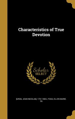 Characteristics of True Devotion - [Grou, Jean Nicolas] 1731-1803 (Creator), and Fogg, Ellen Marie Tr (Creator)