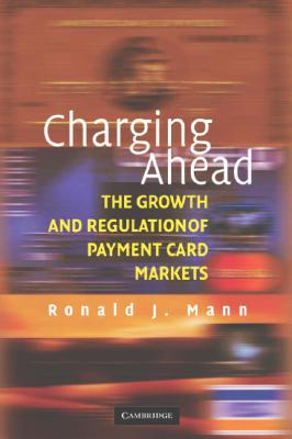 Charging Ahead: The Growth and Regulation of Payment Card Markets - Mann, Ronald J
