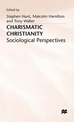 Charismatic Christianity: Sociological Perspectives - Hunt, Stephen (Editor), and Hamilton, Malcolm B. (Editor), and Walter, Tony (Editor)