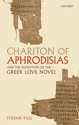 Chariton of Aphrodisias and the Invention of the Greek Love Novel - Tilg, Stefan