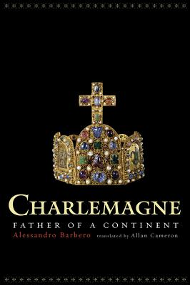 Charlemagne: Father of a Continent - Barbero, Alessandro, and Cameron, Allan (Translated by)