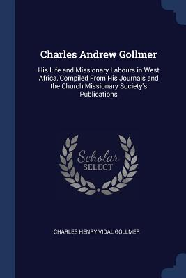Charles Andrew Gollmer: His Life and Missionary Labours in West Africa, Compiled from His Journals and the Church Missionary Society's Publications - Gollmer, Charles Henry Vidal
