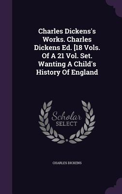 Charles Dickens's Works. Charles Dickens Ed. [18 Vols. of a 21 Vol. Set. Wanting a Child's History of England - Dickens