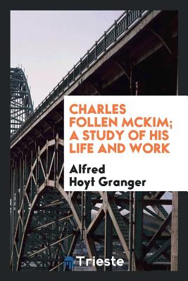 Charles Follen McKim; A Study of His Life and Work - Granger, Alfred Hoyt