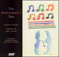 Charles Fussell: The Astronaut's Tale - Jack Larson; James Maddalena (baritone); Judith Kellock (soprano); Monadnock Festival Ensemble; William Hite (tenor);...