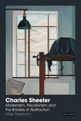Charles Sheeler: Modernism, Precisionism and the Borders of Abstraction - Rawlinson, Mark, Dr.