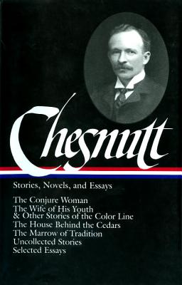 Charles W. Chesnutt: Stories, Novels, and Essays (LOA #131): The Conjure Woman / The Wife of His Youth & Other Stories of the Color Line /  The House Behind the Cedars / The Marrow of Tradition / uncollected stories / - Chesnutt, Charles W.