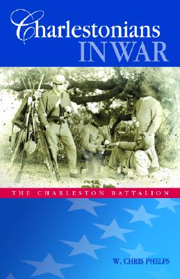 Charlestonians in War: The Charleston Battalion - Phelps, W, and Riley, Joseph (Foreword by)