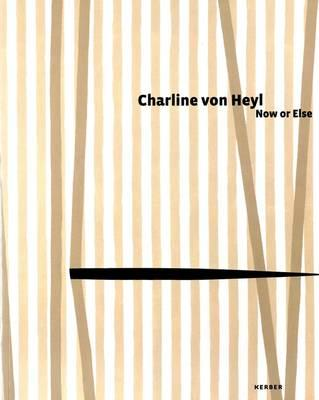 Charline Von Heyl: Now or Else - von Heyl, Charline, and Bell, Kirsty (Text by), and Delahunty, Gavin (Text by)
