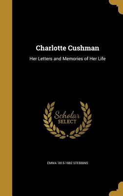 Charlotte Cushman: Her Letters and Memories of Her Life - Stebbins, Emma 1815-1882