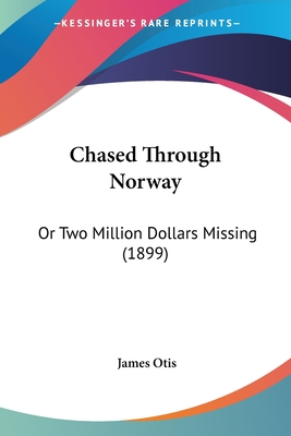 Chased Through Norway: Or Two Million Dollars Missing (1899) - Otis, James