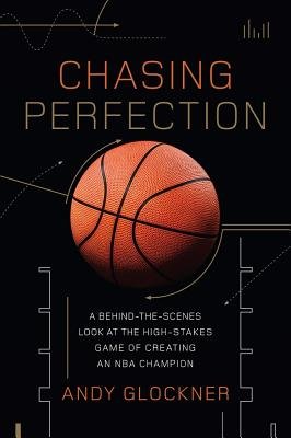 Chasing Perfection: A Behind-The-Scenes Look at the High-Stakes Game of Creating an NBA Champion - Glockner, Andy
