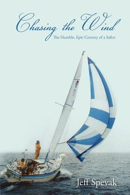 Chasing the Wind: The Humble, Epic Century of a Sailor - Spevak, Jeff