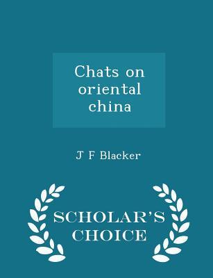 Chats on Oriental China - Scholar's Choice Edition - Blacker, J F